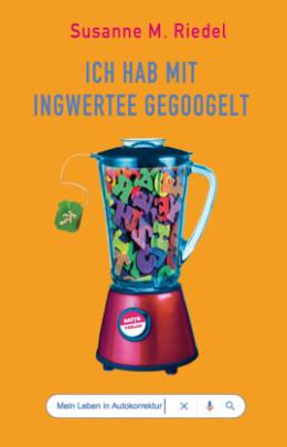 """Titelbild des Buches """"Ich hab mit Ingwertee gegoogelt"""" von Susanne M. Riedel, Foto: buchkatalog.de"""